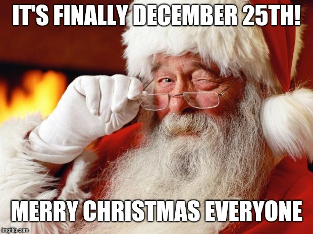 Now It's Safe To Say It, Right? | IT'S FINALLY DECEMBER 25TH! MERRY CHRISTMAS EVERYONE | image tagged in santa,merry christmas,dear santa,happy holidays,memes,meme | made w/ Imgflip meme maker