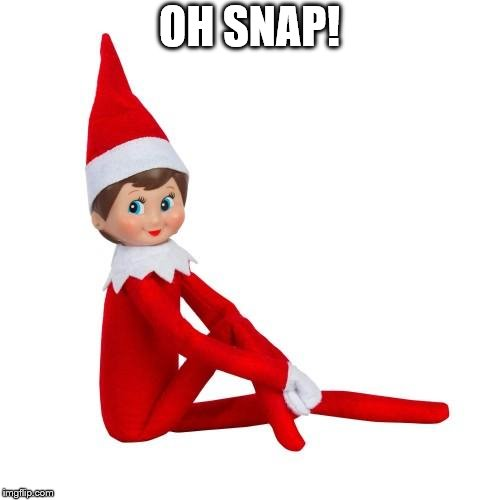 Elf on the Shelf | OH SNAP! | image tagged in elf on the shelf | made w/ Imgflip meme maker