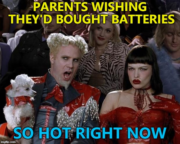 There's always something you forget... :) | PARENTS WISHING THEY'D BOUGHT BATTERIES SO HOT RIGHT NOW | image tagged in memes,mugatu so hot right now,christmas,batteries,batteries not included,toys | made w/ Imgflip meme maker