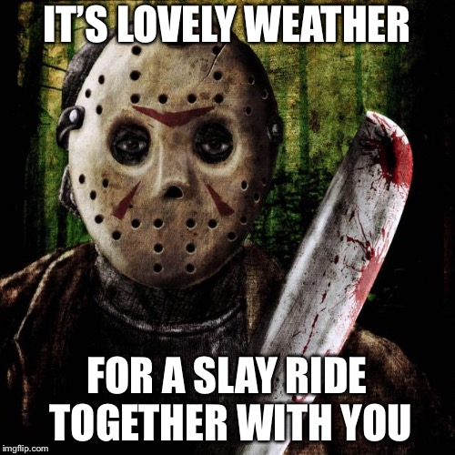 Jason Voorhees | IT'S LOVELY WEATHER FOR A SLAY RIDE TOGETHER WITH YOU | image tagged in jason voorhees | made w/ Imgflip meme maker