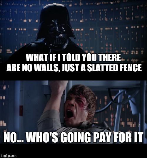 WHAT IF I TOLD YOU THERE ARE NO WALLS, JUST A SLATTED FENCE NO... WHO'S GOING PAY FOR IT | image tagged in memes,star wars no | made w/ Imgflip meme maker
