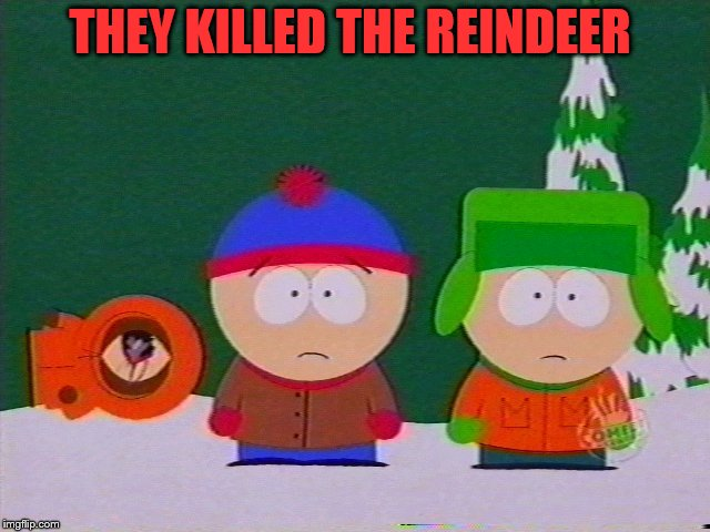 they killed kenny | THEY KILLED THE REINDEER | image tagged in they killed kenny | made w/ Imgflip meme maker