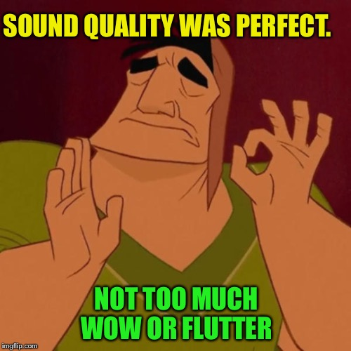 Pacha perfect | SOUND QUALITY WAS PERFECT. NOT TOO MUCH WOW OR FLUTTER | image tagged in pacha perfect | made w/ Imgflip meme maker