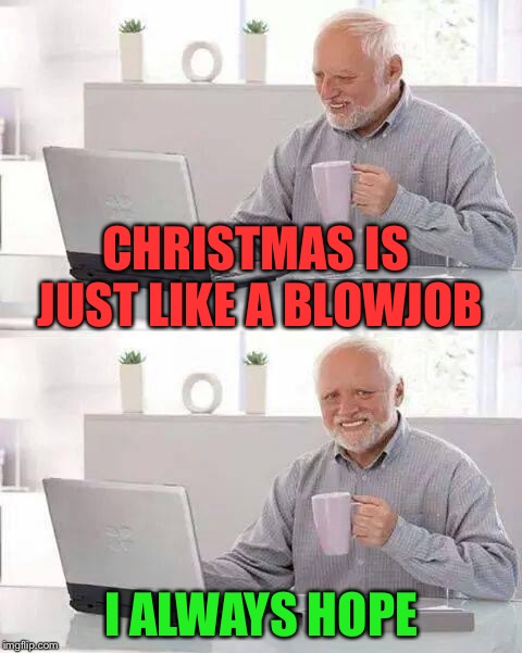 Hide the Pain Harold Meme | CHRISTMAS IS JUST LIKE A BL***OB I ALWAYS HOPE | image tagged in memes,hide the pain harold | made w/ Imgflip meme maker