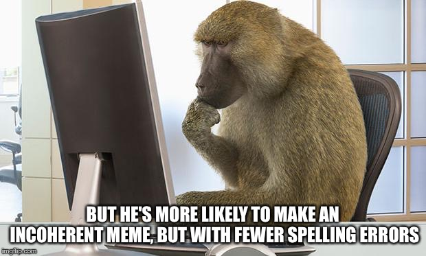 BUT HE'S MORE LIKELY TO MAKE AN INCOHERENT MEME, BUT WITH FEWER SPELLING ERRORS | made w/ Imgflip meme maker