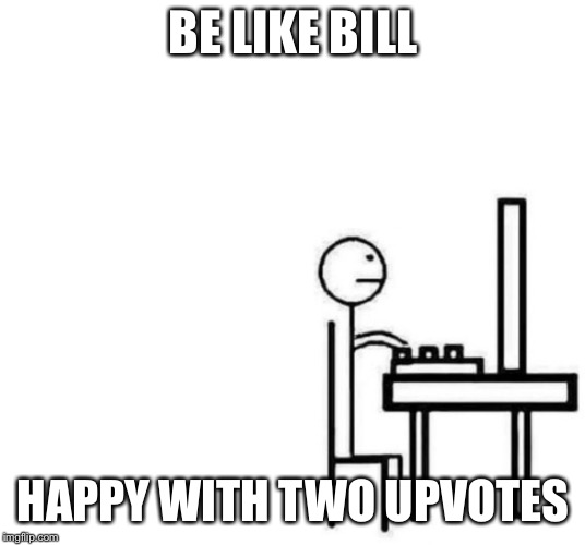 Be like bill computer | BE LIKE BILL HAPPY WITH TWO UPVOTES | image tagged in be like bill computer | made w/ Imgflip meme maker