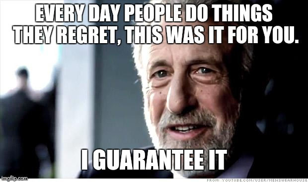 I Guarantee It | EVERY DAY PEOPLE DO THINGS THEY REGRET, THIS WAS IT FOR YOU. I GUARANTEE IT | image tagged in memes,i guarantee it | made w/ Imgflip meme maker
