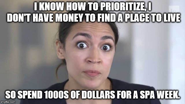 Crazy Alexandria Ocasio-Cortez | I KNOW HOW TO PRIORITIZE, I DON'T HAVE MONEY TO FIND A PLACE TO LIVE SO SPEND 1000S OF DOLLARS FOR A SPA WEEK. | image tagged in crazy alexandria ocasio-cortez | made w/ Imgflip meme maker