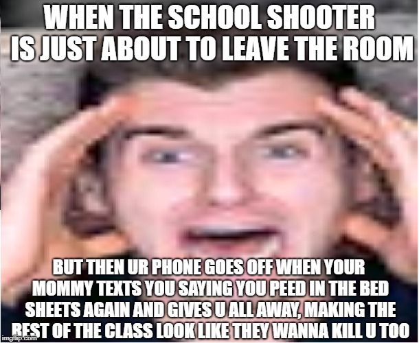 scared reaction boi |  WHEN THE SCHOOL SHOOTER IS JUST ABOUT TO LEAVE THE ROOM; BUT THEN UR PHONE GOES OFF WHEN YOUR MOMMY TEXTS YOU SAYING YOU PEED IN THE BED SHEETS AGAIN AND GIVES U ALL AWAY, MAKING THE REST OF THE CLASS LOOK LIKE THEY WANNA KILL U TOO | image tagged in funny memes,donald trump,thanos,thanos car,memes,school shooter | made w/ Imgflip meme maker