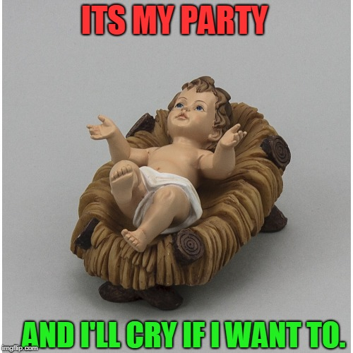 ITS MY PARTY AND I'LL CRY IF I WANT TO. | image tagged in christmas meme,meme,memes,christmas | made w/ Imgflip meme maker