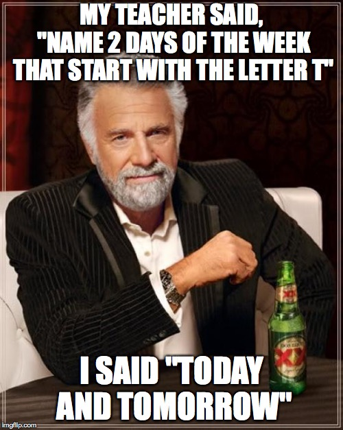 "The Most Interesting Man In The World Meme | MY TEACHER SAID, ""NAME 2 DAYS OF THE WEEK THAT START WITH THE LETTER T"" I SAID ""TODAY AND TOMORROW"" 