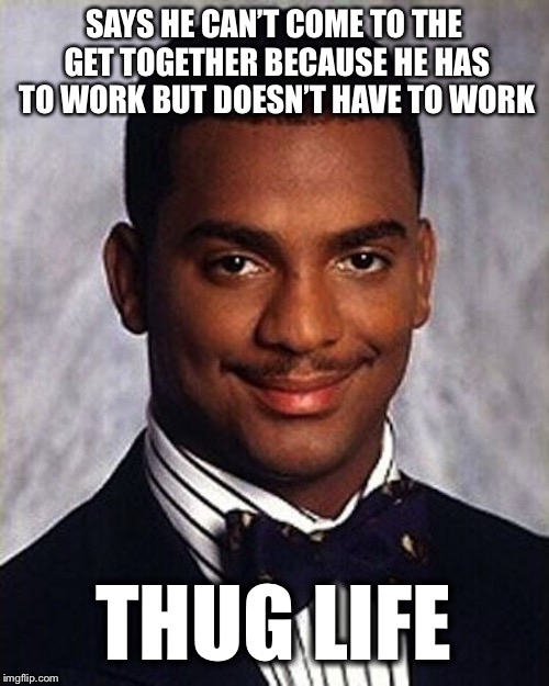 Carlton Banks Thug Life |  SAYS HE CAN'T COME TO THE GET TOGETHER BECAUSE HE HAS TO WORK BUT DOESN'T HAVE TO WORK; THUG LIFE | image tagged in carlton banks thug life | made w/ Imgflip meme maker
