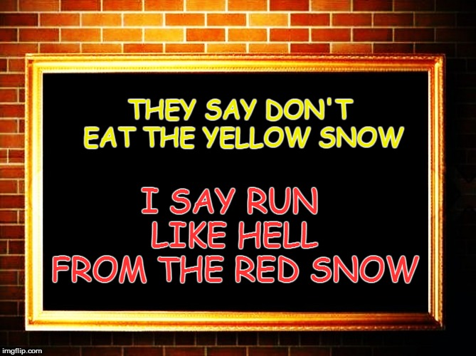 THEY SAY DON'T EAT THE YELLOW SNOW I SAY RUN LIKE HELL FROM THE RED SNOW | made w/ Imgflip meme maker