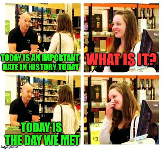 Pick up line | TODAY IS AN IMPORTANT DATE IN HISTORY TODAY WHAT IS IT? TODAY IS THE DAY WE MET | image tagged in pick up line | made w/ Imgflip meme maker