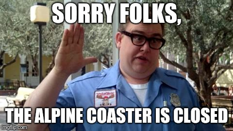 Sorry Folks | SORRY FOLKS, THE ALPINE COASTER IS CLOSED | image tagged in sorry folks | made w/ Imgflip meme maker
