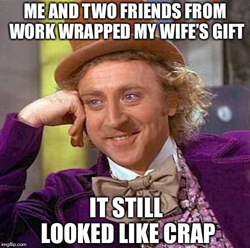 Creepy Condescending Wonka Meme | ME AND TWO FRIENDS FROM WORK WRAPPED MY WIFE'S GIFT IT STILL LOOKED LIKE CRAP | image tagged in memes,creepy condescending wonka | made w/ Imgflip meme maker