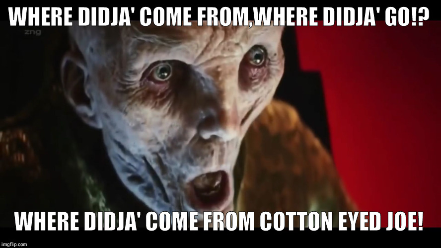 Yeee-haw!  | WHERE DIDJA' COME FROM,WHERE DIDJA' GO!? WHERE DIDJA' COME FROM COTTON EYED JOE! | image tagged in surprised snoke,star wars,the last jedi,funny,mystery | made w/ Imgflip meme maker