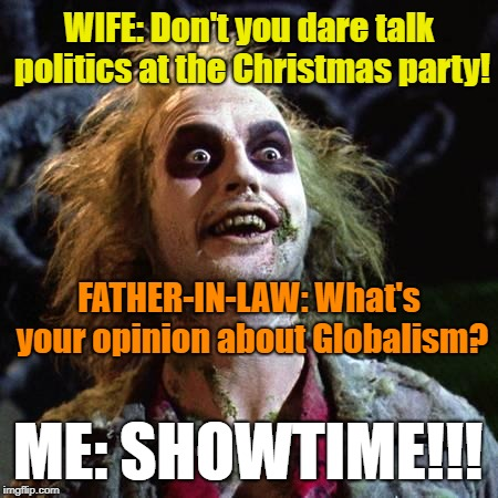 Christmas Party Politics | WIFE: Don't you dare talk politics at the Christmas party! FATHER-IN-LAW: What's your opinion about Globalism? ME: SHOWTIME!!! | image tagged in beetlejuice,christmas,political humor,family,fight | made w/ Imgflip meme maker