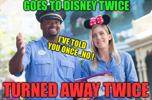 I'VE TOLD YOU ONCE ..NO ! GOES TO DISNEY TWICE TURNED AWAY TWICE | made w/ Imgflip meme maker