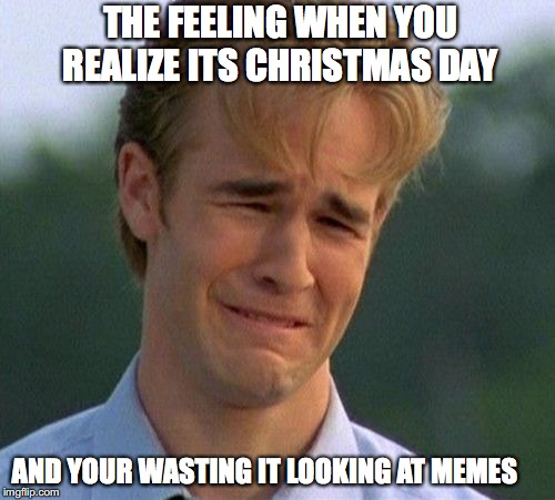 1990s First World Problems | THE FEELING WHEN YOU REALIZE ITS CHRISTMAS DAY AND YOUR WASTING IT LOOKING AT MEMES | image tagged in memes,christmas | made w/ Imgflip meme maker