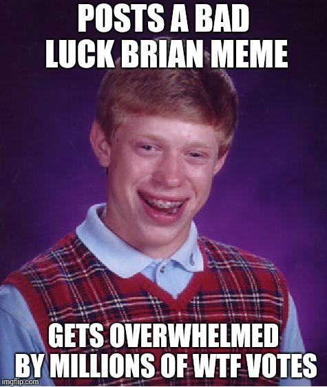 Finally, feeling so proud !!! | POSTS A BAD LUCK BRIAN MEME GETS OVERWHELMED BY MILLIONS OF WTF VOTES | image tagged in memes,bad luck brian | made w/ Imgflip meme maker
