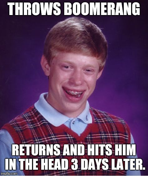 Thwapp | THROWS BOOMERANG RETURNS AND HITS HIM IN THE HEAD 3 DAYS LATER. | image tagged in memes,bad luck brian,boomerang | made w/ Imgflip meme maker