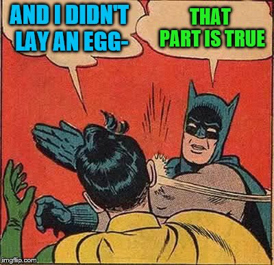 Batman Slapping Robin Meme | AND I DIDN'T LAY AN EGG- THAT PART IS TRUE | image tagged in memes,batman slapping robin | made w/ Imgflip meme maker
