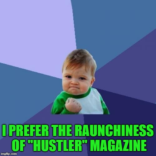 "Success Kid Meme | I PREFER THE RAUNCHINESS OF ""HUSTLER"" MAGAZINE 