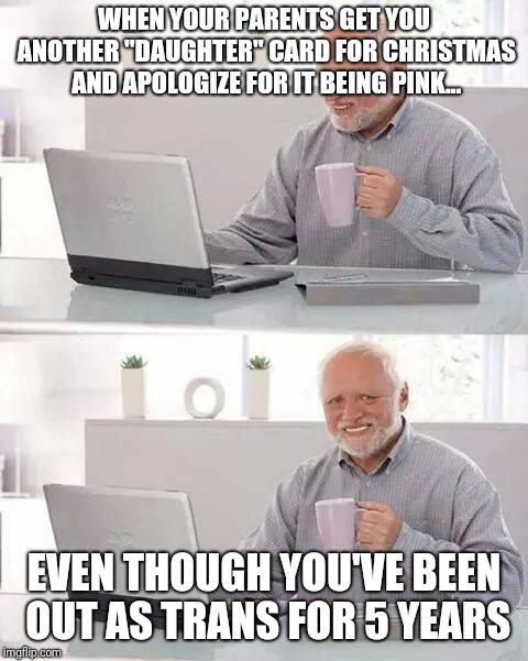 "F is for effort... | WHEN YOUR PARENTS GET YOU ANOTHER ""DAUGHTER"" CARD FOR CHRISTMAS AND APOLOGIZE FOR IT BEING PINK... EVEN THOUGH YOU'VE BEEN OUT AS TRANS FOR  