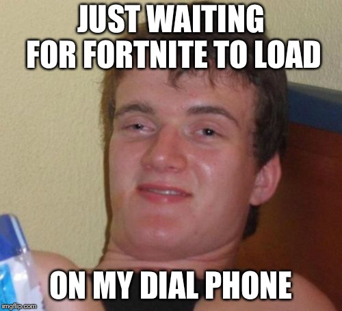 10 Guy Meme |  JUST WAITING FOR FORTNITE TO LOAD; ON MY DIAL PHONE | image tagged in memes,10 guy | made w/ Imgflip meme maker