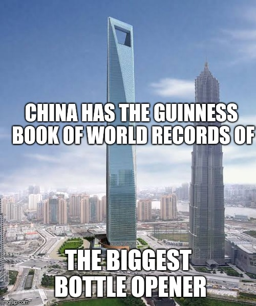 SHANHAI WORLD FINANCIAL CENTER |  CHINA HAS THE GUINNESS BOOK OF WORLD RECORDS OF; THE BIGGEST BOTTLE OPENER | image tagged in memes,funny memes,china,finance | made w/ Imgflip meme maker