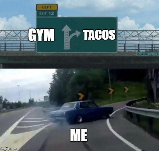 Why I'm still fat. | GYM TACOS ME | image tagged in memes,left exit 12 off ramp,funny,gym,tacos,weight loss | made w/ Imgflip meme maker