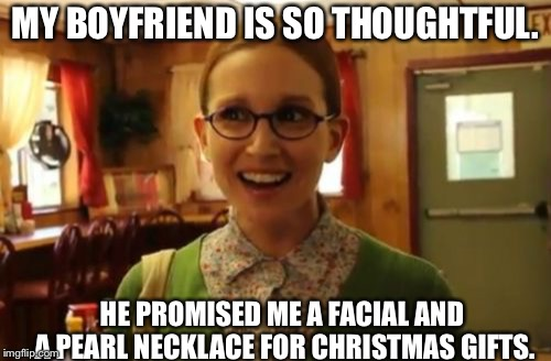 Sexually Oblivious Girlfriend Meme | MY BOYFRIEND IS SO THOUGHTFUL. HE PROMISED ME A FACIAL AND A PEARL NECKLACE FOR CHRISTMAS GIFTS. | image tagged in memes,sexually oblivious girlfriend,AdviceAnimals | made w/ Imgflip meme maker
