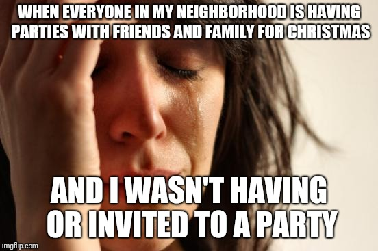 At least I have you guys  | WHEN EVERYONE IN MY NEIGHBORHOOD IS HAVING PARTIES WITH FRIENDS AND FAMILY FOR CHRISTMAS AND I WASN'T HAVING OR INVITED TO A PARTY | image tagged in memes,first world problems,sad,christmas,neighbors | made w/ Imgflip meme maker