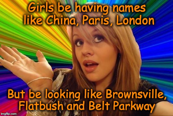 Dumb Blonde | Girls be having names like China, Paris, London But be looking like Brownsville, Flatbush and Belt Parkway | image tagged in memes,dumb blonde,funny meme | made w/ Imgflip meme maker