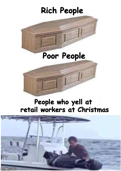 Rich People Poor People People who yell at retail workers at Christmas | image tagged in retail,christmas | made w/ Imgflip meme maker