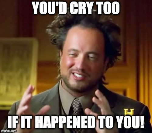 Ancient Aliens Meme | YOU'D CRY TOO IF IT HAPPENED TO YOU! | image tagged in memes,ancient aliens | made w/ Imgflip meme maker