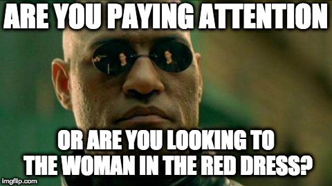 Morphius | ARE YOU PAYING ATTENTION OR ARE YOU LOOKING TO THE WOMAN IN THE RED DRESS? | image tagged in morphius | made w/ Imgflip meme maker