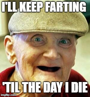 Angry old man | I'LL KEEP FARTING 'TIL THE DAY I DIE | image tagged in angry old man | made w/ Imgflip meme maker