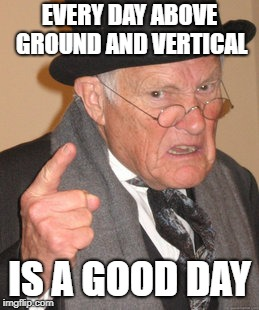 Back In My Day Meme | EVERY DAY ABOVE GROUND AND VERTICAL IS A GOOD DAY | image tagged in memes,back in my day | made w/ Imgflip meme maker