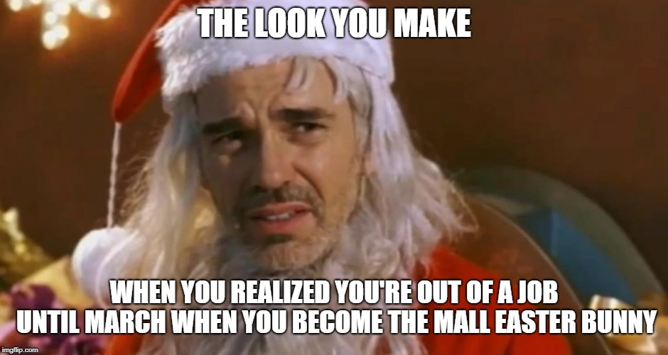 bad santa | THE LOOK YOU MAKE WHEN YOU REALIZED YOU'RE OUT OF A JOB UNTIL MARCH WHEN YOU BECOME THE MALL EASTER BUNNY | image tagged in bad santa | made w/ Imgflip meme maker