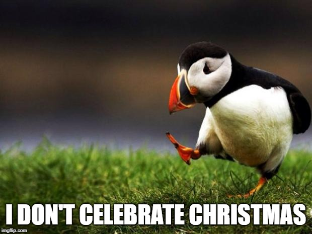Unpopular Opinion Puffin | I DON'T CELEBRATE CHRISTMAS | image tagged in memes,unpopular opinion puffin | made w/ Imgflip meme maker