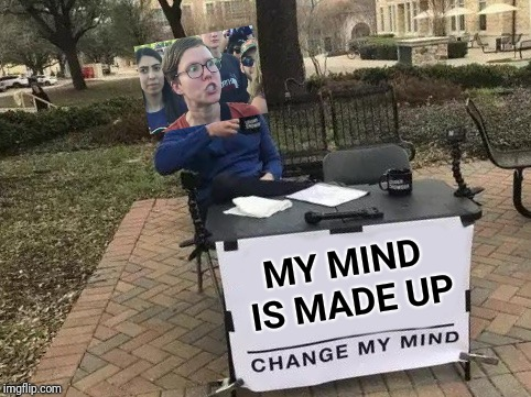 Just try it... | MY MIND IS MADE UP | image tagged in change my mind,mind,triggered feminist,angry feminist,feminist | made w/ Imgflip meme maker