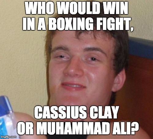10 Guy | WHO WOULD WIN IN A BOXING FIGHT, CASSIUS CLAY OR MUHAMMAD ALI? | image tagged in memes,10 guy | made w/ Imgflip meme maker