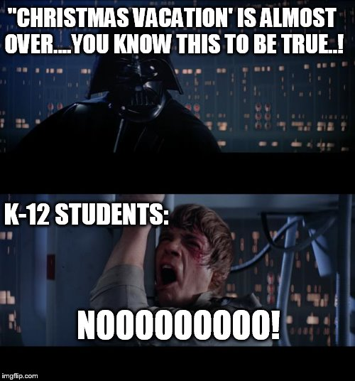 "Christmas vacation | ""CHRISTMAS VACATION' IS ALMOST OVER....YOU KNOW THIS TO BE TRUE..! K-12 STUDENTS: NOOOOOOOOO! 