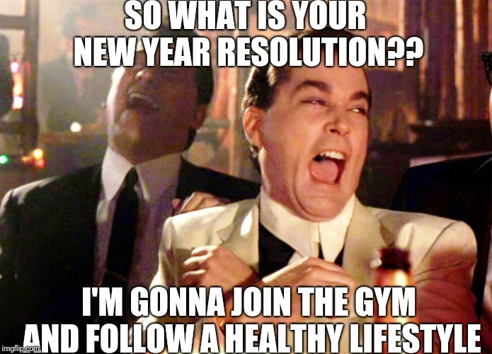 Good Fellas Hilarious | SO WHAT IS YOUR NEW YEAR RESOLUTION?? I'M GONNA JOIN THE GYM AND FOLLOW A HEALTHY LIFESTYLE | image tagged in memes,good fellas hilarious | made w/ Imgflip meme maker