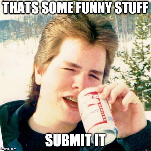 Eighties Teen Meme | THATS SOME FUNNY STUFF SUBMIT IT | image tagged in memes,eighties teen | made w/ Imgflip meme maker