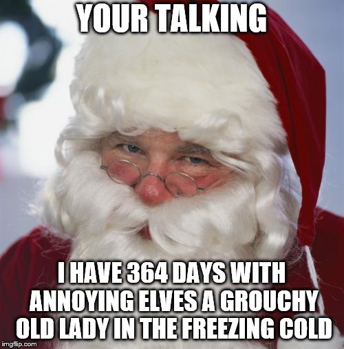 santa claus | YOUR TALKING I HAVE 364 DAYS WITH ANNOYING ELVES A GROUCHY OLD LADY IN THE FREEZING COLD | image tagged in santa claus | made w/ Imgflip meme maker