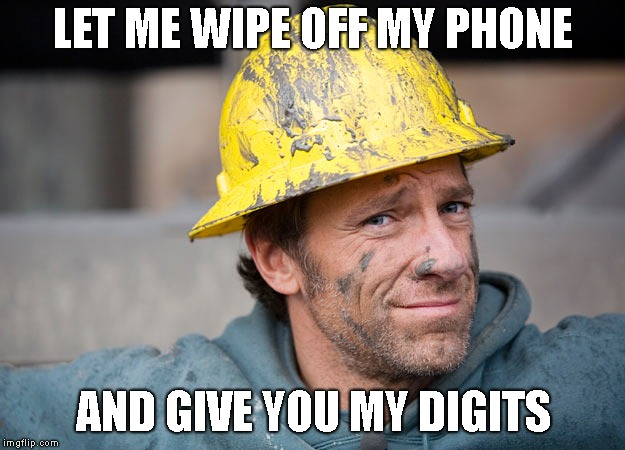 mike rowe | LET ME WIPE OFF MY PHONE AND GIVE YOU MY DIGITS | image tagged in mike rowe | made w/ Imgflip meme maker
