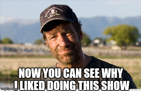Dirty Jobs | NOW YOU CAN SEE WHY I LIKED DOING THIS SHOW | image tagged in dirty jobs | made w/ Imgflip meme maker